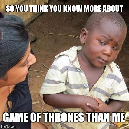 Third World Skeptical Kid Meme | SO YOU THINK YOU KNOW MORE ABOUT GAME OF THRONES THAN ME | image tagged in memes,third world skeptical kid | made w/ Imgflip meme maker