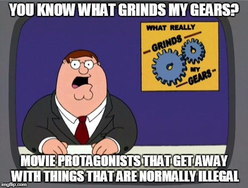 Peter Griffin News Meme | YOU KNOW WHAT GRINDS MY GEARS? MOVIE PROTAGONISTS THAT GET AWAY WITH THINGS THAT ARE NORMALLY ILLEGAL | image tagged in memes,peter griffin news | made w/ Imgflip meme maker