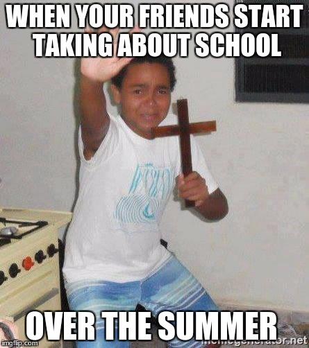 WHEN YOUR FRIENDS START TAKING ABOUT SCHOOL OVER THE SUMMER | image tagged in scared kid holding a cross | made w/ Imgflip meme maker
