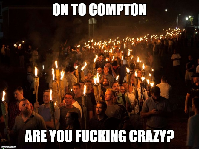 ON TO COMPTON ARE YOU F**KING CRAZY? | image tagged in alt right march | made w/ Imgflip meme maker