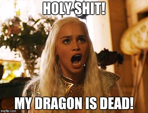 Where are my dragons | HOLY SHIT! MY DRAGON IS DEAD! | image tagged in where are my dragons | made w/ Imgflip meme maker