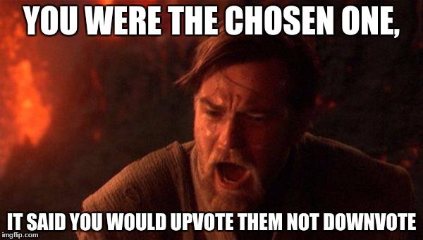 You Were The Chosen One (Star Wars) Meme | YOU WERE THE CHOSEN ONE, IT SAID YOU WOULD UPVOTE THEM NOT DOWNVOTE | image tagged in memes,you were the chosen one star wars | made w/ Imgflip meme maker