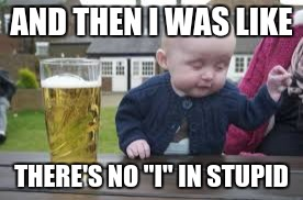 "AND THEN I WAS LIKE THERE'S NO ""I"" IN STUPID 