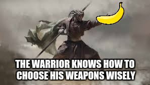 Banana Warrior | THE WARRIOR KNOWS HOW TO CHOOSE HIS WEAPONS WISELY | image tagged in bananapower,weapon,warrior | made w/ Imgflip meme maker