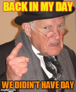 Back In My Day Meme | BACK IN MY DAY WE DIDIN'T HAVE DAY | image tagged in memes,back in my day | made w/ Imgflip meme maker