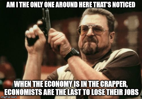 Am I The Only One Around Here Meme | AM I THE ONLY ONE AROUND HERE THAT'S NOTICED WHEN THE ECONOMY IS IN THE CRAPPER, ECONOMISTS ARE THE LAST TO LOSE THEIR JOBS | image tagged in memes,am i the only one around here | made w/ Imgflip meme maker