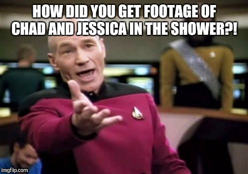Picard Wtf Meme | HOW DID YOU GET FOOTAGE OF CHAD AND JESSICA IN THE SHOWER?! | image tagged in memes,picard wtf | made w/ Imgflip meme maker
