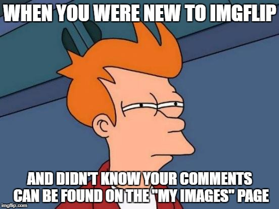 "My baby steps to imgflip | WHEN YOU WERE NEW TO IMGFLIP AND DIDN'T KNOW YOUR COMMENTS CAN BE FOUND ON THE ""MY IMAGES"" PAGE 