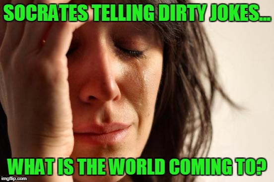 First World Problems Meme | SOCRATES TELLING DIRTY JOKES... WHAT IS THE WORLD COMING TO? | image tagged in memes,first world problems | made w/ Imgflip meme maker