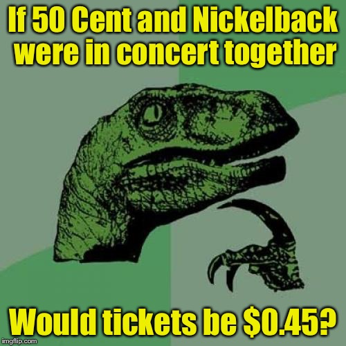 Philosoraptor Meme | If 50 Cent and Nickelback were in concert together Would tickets be $0.45? | image tagged in memes,philosoraptor | made w/ Imgflip meme maker
