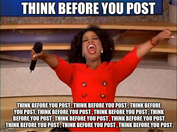 Oprah You Get A Meme | THINK BEFORE YOU POST THINK BEFORE YOU POST , THINK BEFORE YOU POST , THINK BEFORE YOU POST, THINK BEFORE YOU POST , THINK BEFORE YOU POST , | image tagged in memes,oprah you get a | made w/ Imgflip meme maker