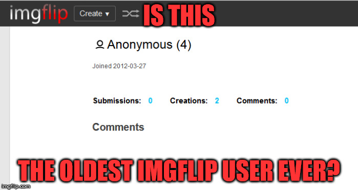 Of course their name is Anonymous - Anonymous meme week, a ________________ event, Nov 20-27 | IS THIS THE OLDEST IMGFLIP USER EVER? | image tagged in memes,imgflip,anonymous,anonymous meme week,oldest user | made w/ Imgflip meme maker