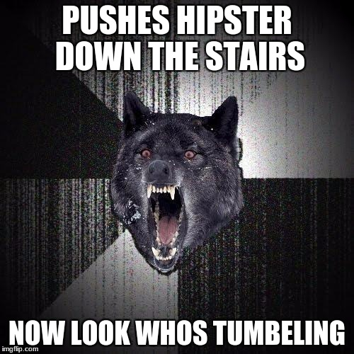 Insanity Wolf Meme | PUSHES HIPSTER DOWN THE STAIRS NOW LOOK WHOS TUMBELING | image tagged in memes,insanity wolf | made w/ Imgflip meme maker