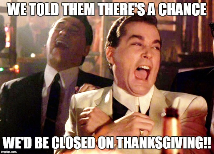 Retail Corporate. Pestilence by any other name | WE TOLD THEM THERE'S A CHANCE WE'D BE CLOSED ON THANKSGIVING!! | image tagged in memes,good fellas hilarious | made w/ Imgflip meme maker