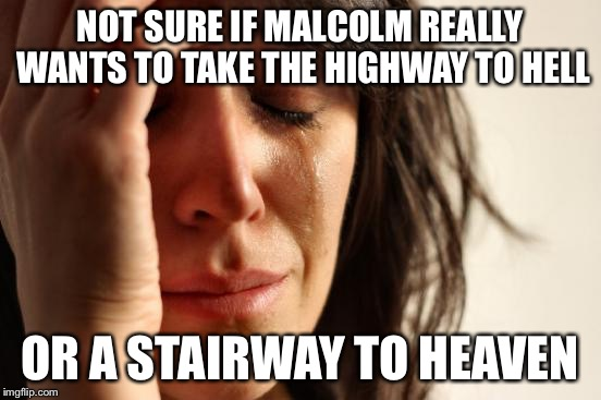 First World Problems Meme | NOT SURE IF MALCOLM REALLY WANTS TO TAKE THE HIGHWAY TO HELL OR A STAIRWAY TO HEAVEN | image tagged in memes,first world problems | made w/ Imgflip meme maker