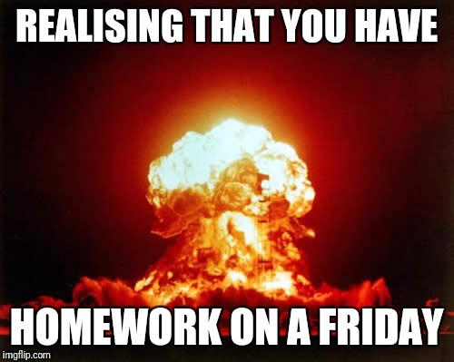 Nuclear Explosion Meme | REALISING THAT YOU HAVE HOMEWORK ON A FRIDAY | image tagged in memes,nuclear explosion | made w/ Imgflip meme maker
