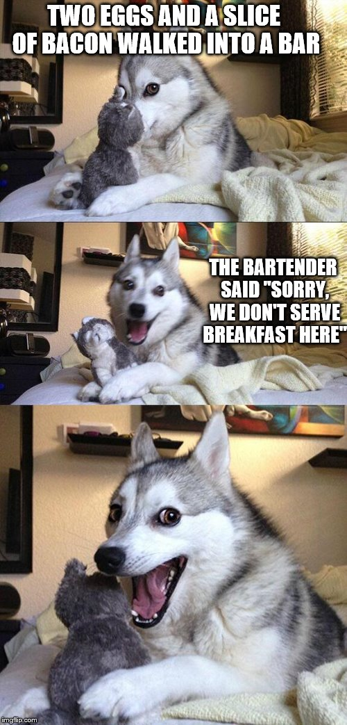 "Bad Pun Dog | TWO EGGS AND A SLICE OF BACON WALKED INTO A BAR THE BARTENDER SAID ""SORRY, WE DON'T SERVE BREAKFAST HERE"" 
