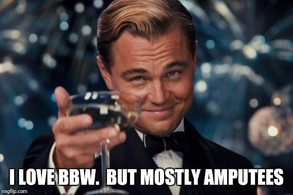 Leonardo Dicaprio Cheers Meme | I LOVE BBW.  BUT MOSTLY AMPUTEES | image tagged in memes,leonardo dicaprio cheers | made w/ Imgflip meme maker