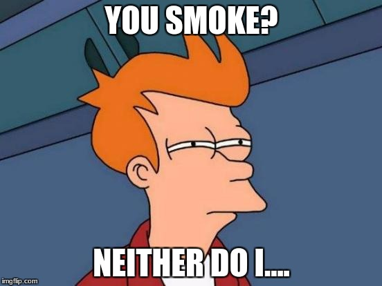 Futurama Fry Meme | YOU SMOKE? NEITHER DO I.... | image tagged in memes,futurama fry | made w/ Imgflip meme maker