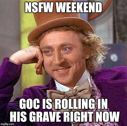 Creepy Condescending Wonka Meme | NSFW WEEKEND GOC IS ROLLING IN HIS GRAVE RIGHT NOW | image tagged in memes,creepy condescending wonka | made w/ Imgflip meme maker