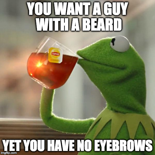 Keep on sipping. | YOU WANT A GUY WITH A BEARD YET YOU HAVE NO EYEBROWS | image tagged in memes,but thats none of my business,kermit the frog,beard,eyebrows | made w/ Imgflip meme maker
