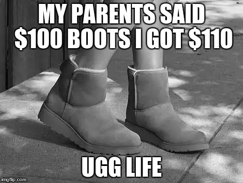 UGG life | MY PARENTS SAID $100 BOOTSI GOT $110 UGG LIFE | image tagged in thug life,like a boss | made w/ Imgflip meme maker