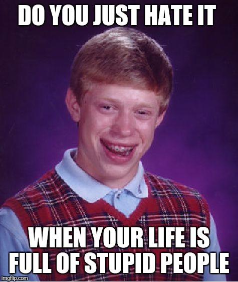 Bad Luck Brian Meme | DO YOU JUST HATE IT WHEN YOUR LIFE IS FULL OF STUPID PEOPLE | image tagged in memes,bad luck brian | made w/ Imgflip meme maker