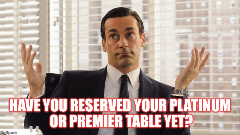 John Hamm Hands up mad men | HAVE YOU RESERVED YOUR PLATINUM OR PREMIER TABLE YET? | image tagged in john hamm hands up mad men | made w/ Imgflip meme maker