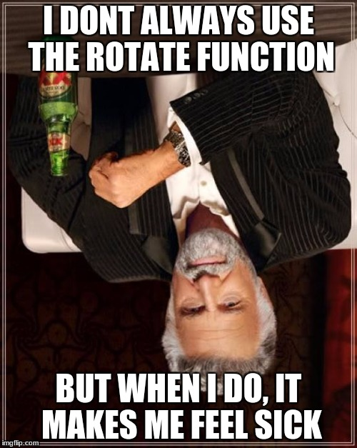 The Most Interesting Man In The World Meme | I DONT ALWAYS USE THE ROTATE FUNCTION BUT WHEN I DO, IT MAKES ME FEEL SICK | image tagged in memes,the most interesting man in the world | made w/ Imgflip meme maker