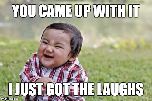 Evil Toddler Meme | YOU CAME UP WITH IT I JUST GOT THE LAUGHS | image tagged in memes,evil toddler | made w/ Imgflip meme maker