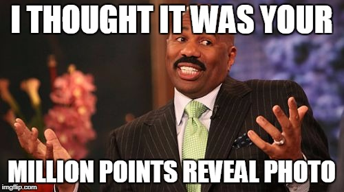 Steve Harvey Meme | I THOUGHT IT WAS YOUR MILLION POINTS REVEAL PHOTO | image tagged in memes,steve harvey | made w/ Imgflip meme maker