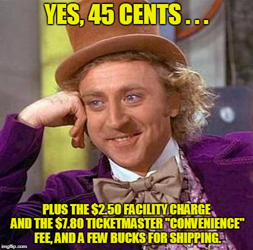 "Creepy Condescending Wonka Meme | YES, 45 CENTS . . . PLUS THE $2.50 FACILITY CHARGE AND THE $7.80 TICKETMASTER ""CONVENIENCE"" FEE, AND A FEW BUCKS FOR SHIPPING. 