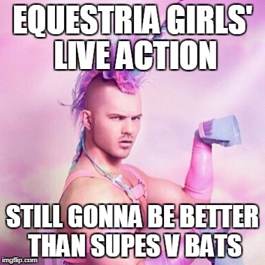 Unicorn MAN Meme | EQUESTRIA GIRLS' LIVE ACTION STILL GONNA BE BETTER THAN SUPES V BATS | image tagged in memes,unicorn man | made w/ Imgflip meme maker