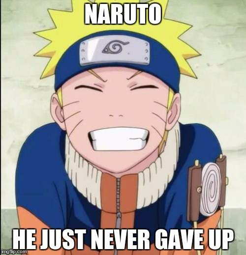 NARUTO HE JUST NEVER GAVE UP | image tagged in naruto smile | made w/ Imgflip meme maker