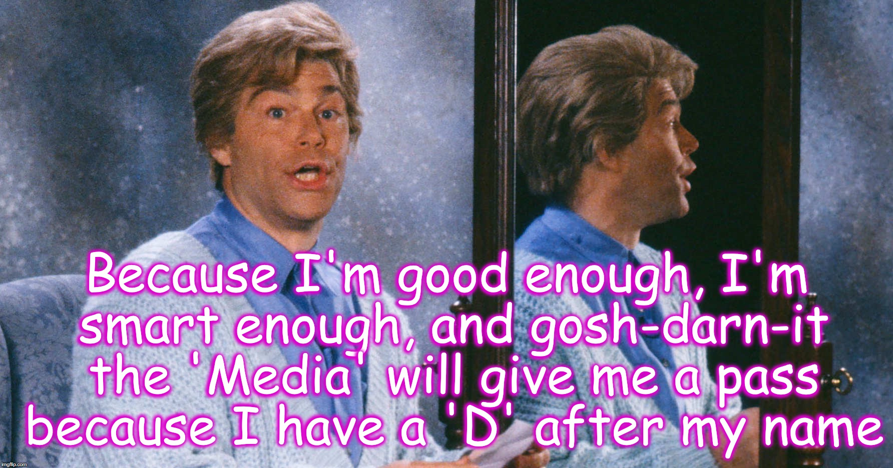 Because I'm good enough, I'm smart enough, and gosh-darn-it the 'Media' will give me a pass because I have a 'D' after my name | image tagged in al franken,stuart smalley | made w/ Imgflip meme maker