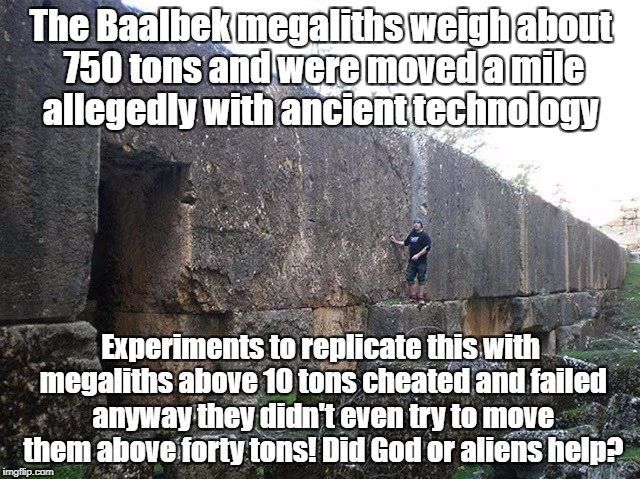 Megalith moving experiments failed to replicate Baalbek | The Baalbek megaliths weigh about 750 tons and were moved a mile allegedly with ancient technology Experiments to replicate this with megali | image tagged in megaliths,baalbek,unsolved mysteries,god,ancient aliens | made w/ Imgflip meme maker