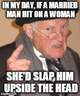 Back In My Day Meme | IN MY DAY, IF A MARRIED MAN HIT ON A WOMAN SHE'D SLAP HIM UPSIDE THE HEAD | image tagged in memes,back in my day | made w/ Imgflip meme maker