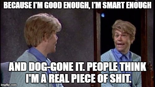 Al Franken as Stuart Smalley | BECAUSE I'M GOOD ENOUGH, I'M SMART ENOUGH AND DOG-GONE IT. PEOPLE THINK I'M A REAL PIECE OF SHIT. | image tagged in stuart smalley,al franken | made w/ Imgflip meme maker