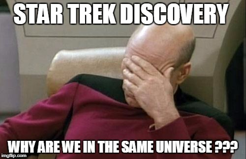 Captain Picard Facepalm Meme | STAR TREK DISCOVERY WHY ARE WE IN THE SAME UNIVERSE ??? | image tagged in memes,captain picard facepalm | made w/ Imgflip meme maker
