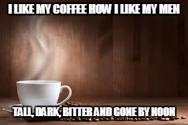 I LIKE MY COFFEE HOW I LIKE MY MEN TALL, DARK, BITTER AND GONE BY NOON | image tagged in coffee | made w/ Imgflip meme maker