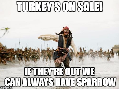 Jack Sparrow Being Chased Meme | TURKEY'S ON SALE! IF THEY'RE OUT WE CAN ALWAYS HAVE SPARROW | image tagged in memes,jack sparrow being chased | made w/ Imgflip meme maker