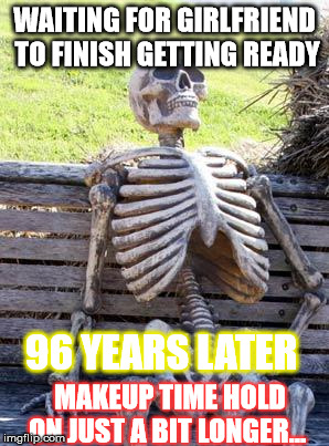 Waiting Skeleton Meme | WAITING FOR GIRLFRIEND TO FINISH GETTING READY MAKEUP TIME HOLD ON JUST A BIT LONGER... 96 YEARS LATER | image tagged in memes,waiting skeleton | made w/ Imgflip meme maker