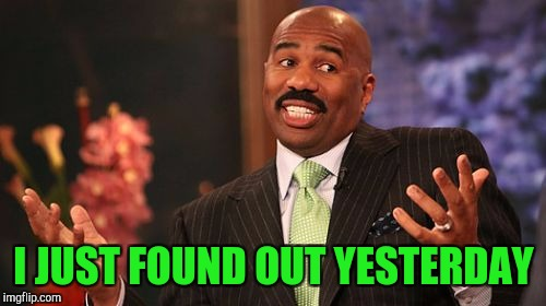 Steve Harvey Meme | I JUST FOUND OUT YESTERDAY | image tagged in memes,steve harvey | made w/ Imgflip meme maker