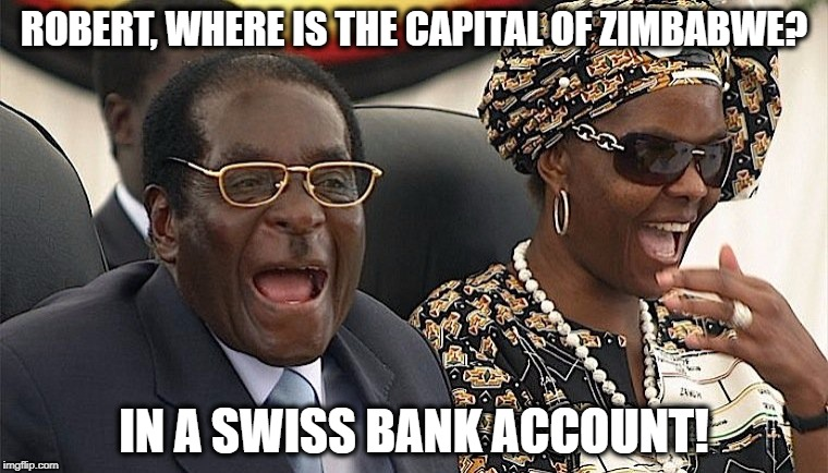 Mugabe Swiss Bank Account | ROBERT, WHERE IS THE CAPITAL OF ZIMBABWE? IN A SWISS BANK ACCOUNT! | image tagged in mugabe laughing,mugabe,zimbabwe,banks | made w/ Imgflip meme maker