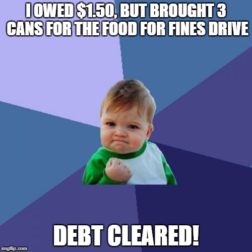 Success Kid Meme | I OWED $1.50, BUT BROUGHT 3 CANS FOR THE FOOD FOR FINES DRIVE DEBT CLEARED! | image tagged in memes,success kid | made w/ Imgflip meme maker