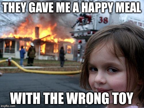 Disaster Girl Meme | THEY GAVE ME A HAPPY MEAL WITH THE WRONG TOY | image tagged in memes,disaster girl | made w/ Imgflip meme maker