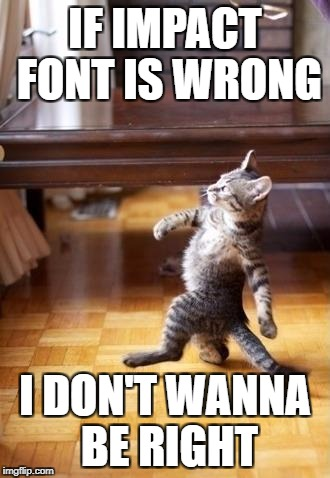 Cool Cat Stroll Meme | IF IMPACT FONT IS WRONG I DON'T WANNA BE RIGHT | image tagged in memes,cool cat stroll | made w/ Imgflip meme maker