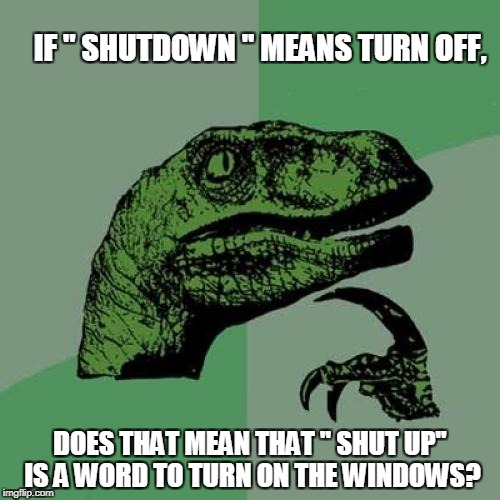 "Philosoraptor Meme | IF "" SHUTDOWN '' MEANS TURN OFF, DOES THAT MEAN THAT '' SHUT UP'' IS A WORD TO TURN ON THE WINDOWS? 