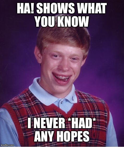 Bad Luck Brian Meme | HA! SHOWS WHAT YOU KNOW I NEVER *HAD* ANY HOPES | image tagged in memes,bad luck brian | made w/ Imgflip meme maker