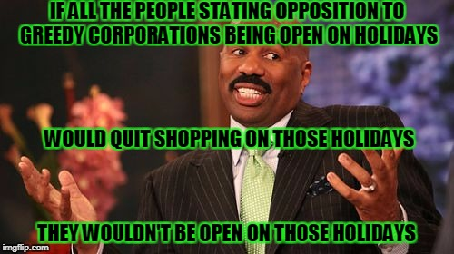 Steve Harvey Meme | IF ALL THE PEOPLE STATING OPPOSITION TO GREEDY CORPORATIONS BEING OPEN ON HOLIDAYS THEY WOULDN'T BE OPEN ON THOSE HOLIDAYS WOULD QUIT SHOPPI | image tagged in memes,steve harvey | made w/ Imgflip meme maker